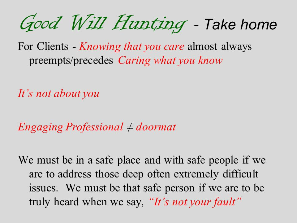 Good Will Hunting - Take home For Clients - Knowing that you care almost always preempts/precedes Caring what you know It's not about you Engaging Professional ≠ doormat We must be in a safe place and with safe people if we are to address those deep often extremely difficult issues.