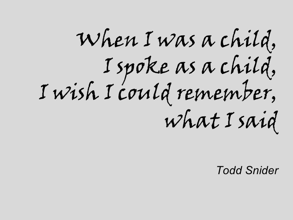 When I was a child, I spoke as a child, I wish I could remember, what I said Todd Snider