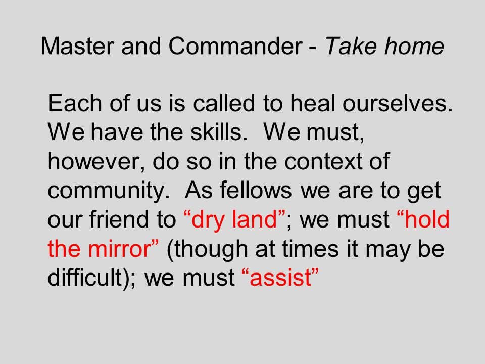 Master and Commander - Take home Each of us is called to heal ourselves. We have the skills. We must, however, do so in the context of community. As f