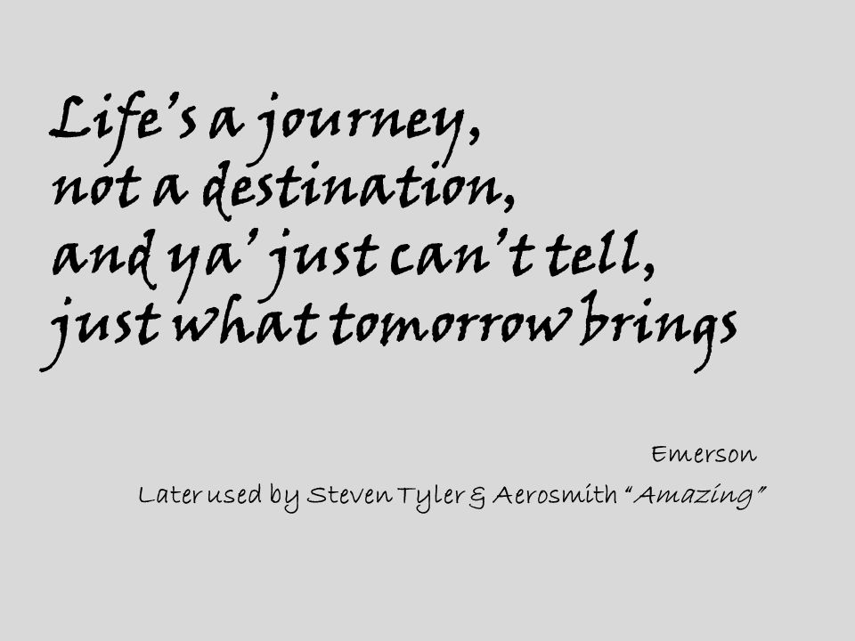 """Life's a journey, not a destination, and ya' just can't tell, just what tomorrow brings Emerson Later used by Steven Tyler & Aerosmith """"Amazing"""""""