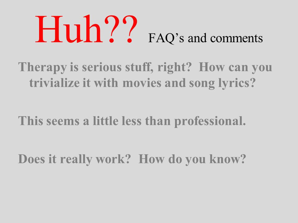 Huh?? FAQ's and comments Therapy is serious stuff, right? How can you trivialize it with movies and song lyrics? This seems a little less than profess