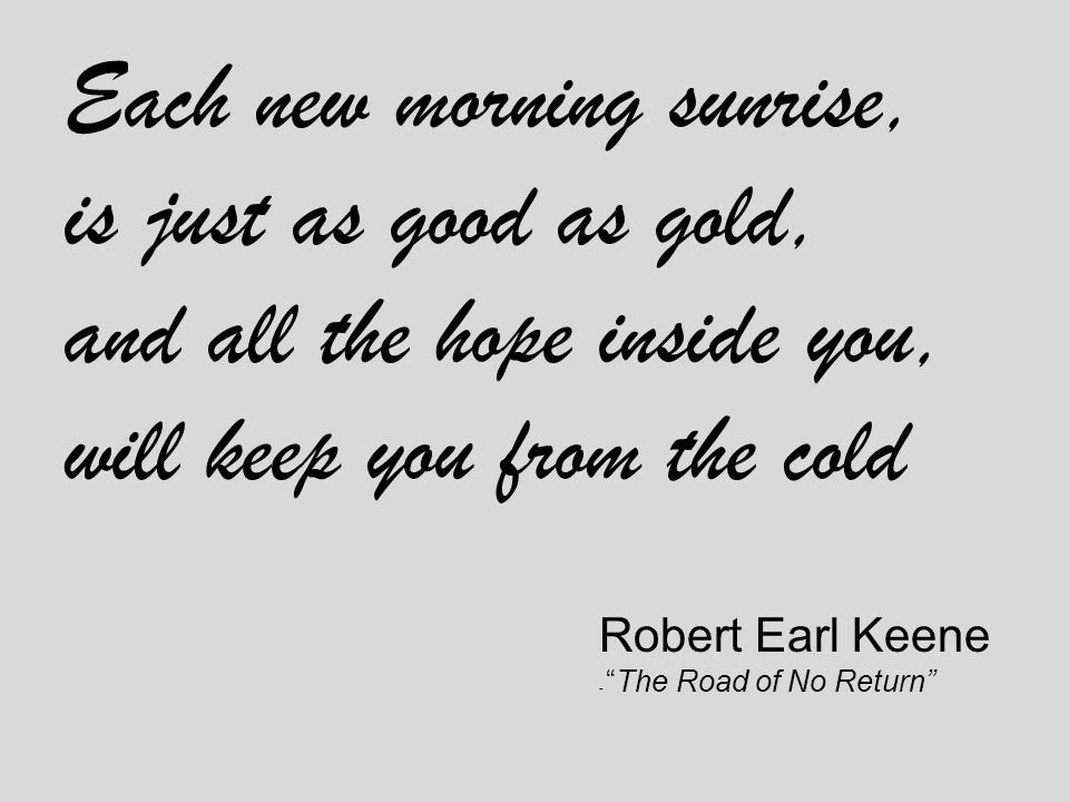 Each new morning sunrise, is just as good as gold, and all the hope inside you, will keep you from the cold Robert Earl Keene - The Road of No Return