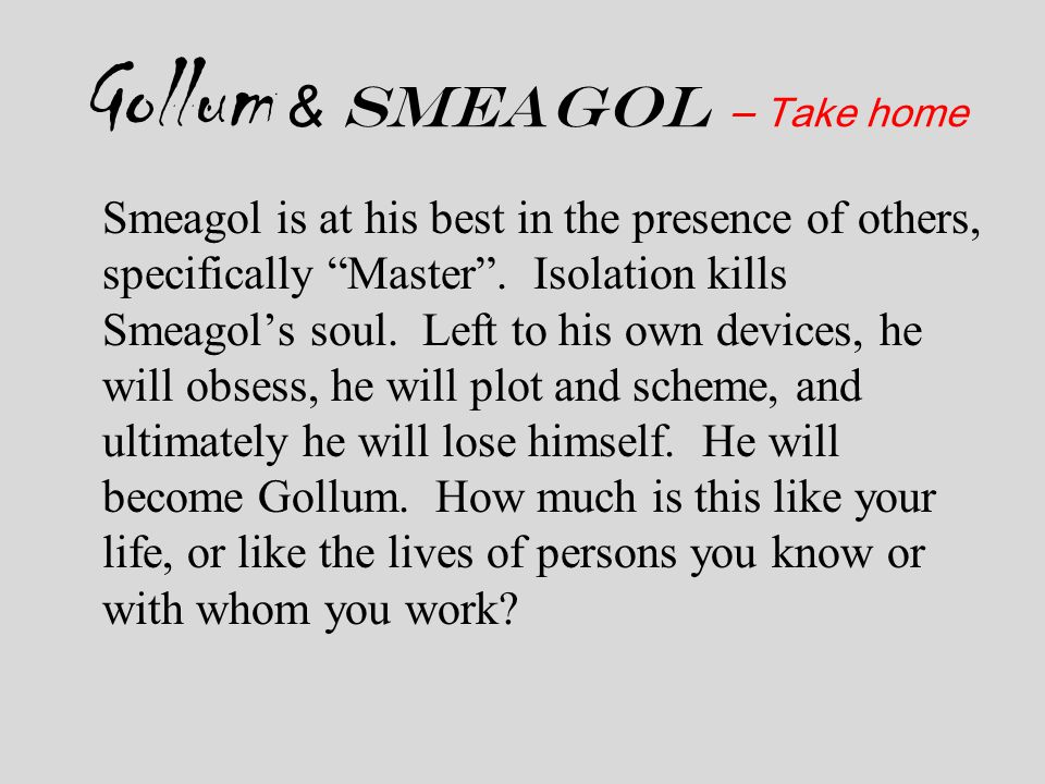 """Gollum & Smeagol – Take home Smeagol is at his best in the presence of others, specifically """"Master"""". Isolation kills Smeagol's soul. Left to his own"""