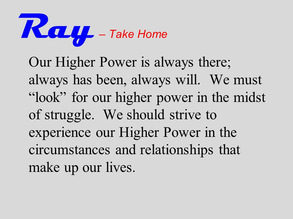 Ray – Take Home Our Higher Power is always there; always has been, always will.