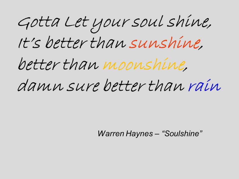 "Gotta Let your soul shine, It's better than sunshine, better than moonshine, damn sure better than rain Warren Haynes – ""Soulshine"""