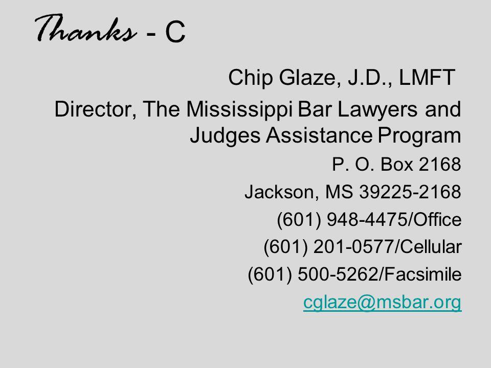 Thanks - C Chip Glaze, J.D., LMFT Director, The Mississippi Bar Lawyers and Judges Assistance Program P. O. Box 2168 Jackson, MS 39225-2168 (601) 948-