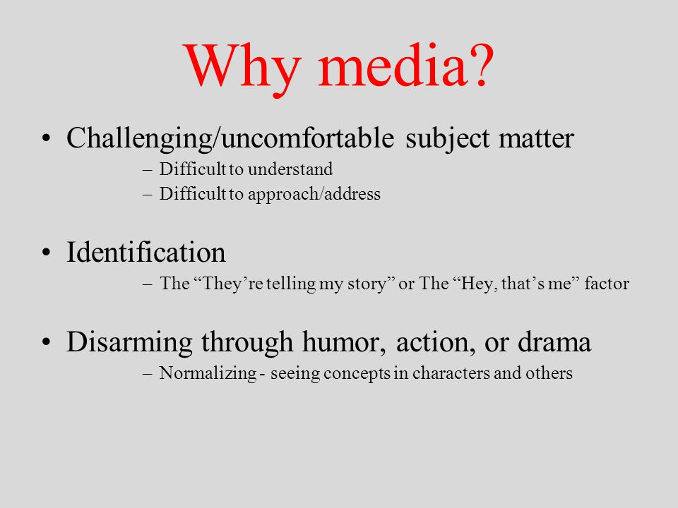 """Why media? Challenging/uncomfortable subject matter –Difficult to understand –Difficult to approach/address Identification –The """"They're telling my st"""