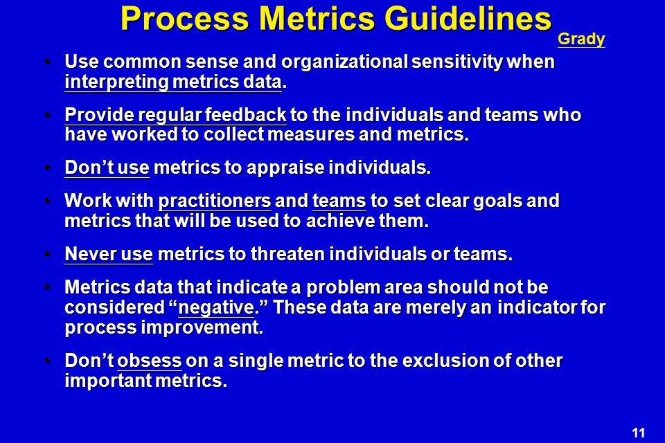 11 Process Metrics Guidelines Use common sense and organizational sensitivity when interpreting metrics data.Use common sense and organizational sensitivity when interpreting metrics data.