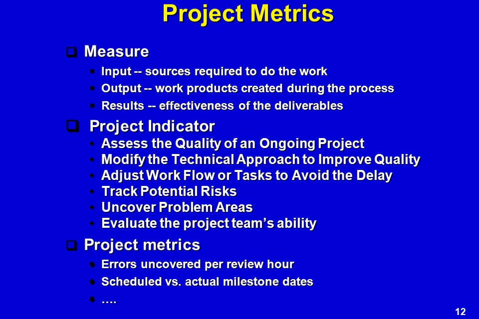 12 Project Metrics  Measure  Input -- sources required to do the work  Output -- work products created during the process  Results -- effectiveness of the deliverables  Project Indicator Assess the Quality of an Ongoing ProjectAssess the Quality of an Ongoing Project Modify the Technical Approach to Improve QualityModify the Technical Approach to Improve Quality Adjust Work Flow or Tasks to Avoid the DelayAdjust Work Flow or Tasks to Avoid the Delay Track Potential RisksTrack Potential Risks Uncover Problem AreasUncover Problem Areas Evaluate the project team's abilityEvaluate the project team's ability  Project metrics  Errors uncovered per review hour  Scheduled vs.