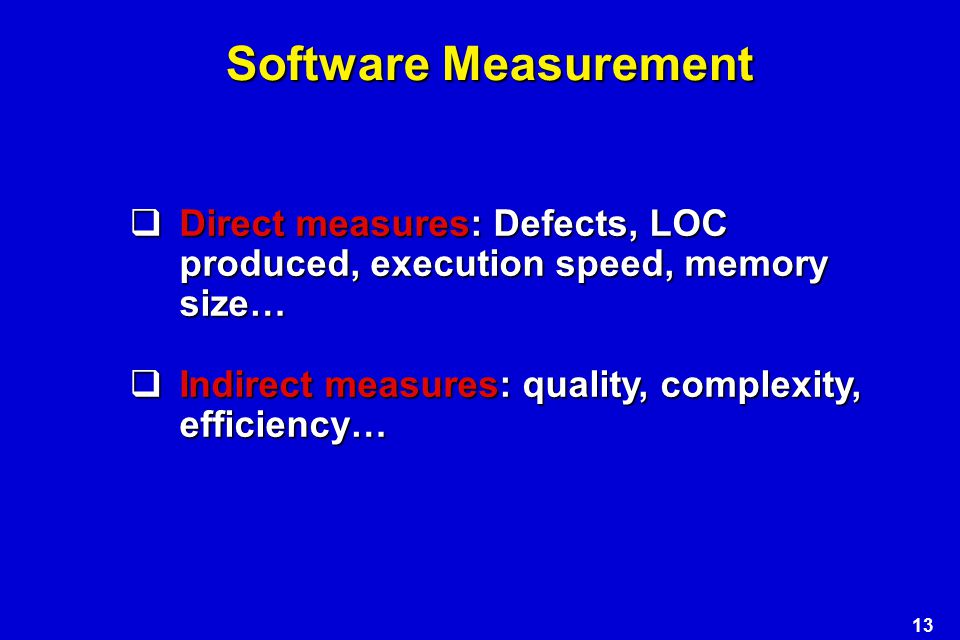 13 Software Measurement  Direct measures: Defects, LOC produced, execution speed, memory size…  Indirect measures: quality, complexity, efficiency…