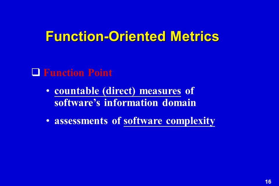16 Function-Oriented Metrics  Function Point countable (direct) measures of software's information domain assessments of software complexity