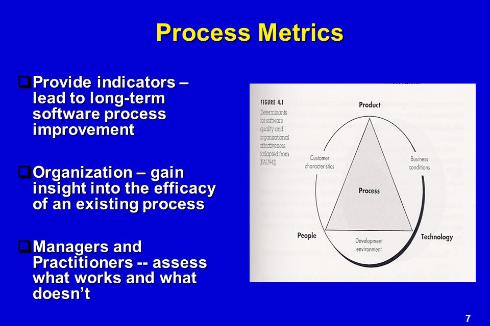 7 Process Metrics  Provide indicators – lead to long-term software process improvement  Organization – gain insight into the efficacy of an existing process  Managers and Practitioners -- assess what works and what doesn't