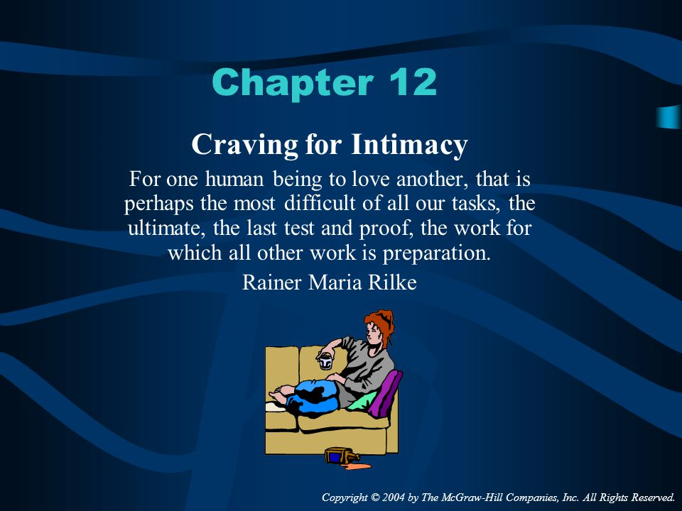 Chapter 12 Craving for Intimacy For one human being to love another, that is perhaps the most difficult of all our tasks, the ultimate, the last test and proof, the work for which all other work is preparation.