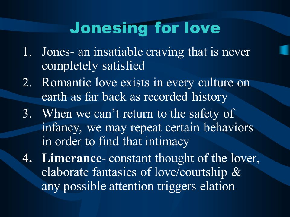 Jonesing for love 1.Jones- an insatiable craving that is never completely satisfied 2.Romantic love exists in every culture on earth as far back as recorded history 3.When we can't return to the safety of infancy, we may repeat certain behaviors in order to find that intimacy 4.Limerance- constant thought of the lover, elaborate fantasies of love/courtship & any possible attention triggers elation