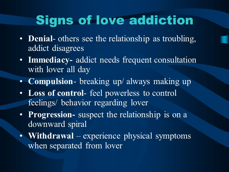 Signs of love addiction Denial- others see the relationship as troubling, addict disagrees Immediacy- addict needs frequent consultation with lover all day Compulsion- breaking up/ always making up Loss of control- feel powerless to control feelings/ behavior regarding lover Progression- suspect the relationship is on a downward spiral Withdrawal – experience physical symptoms when separated from lover