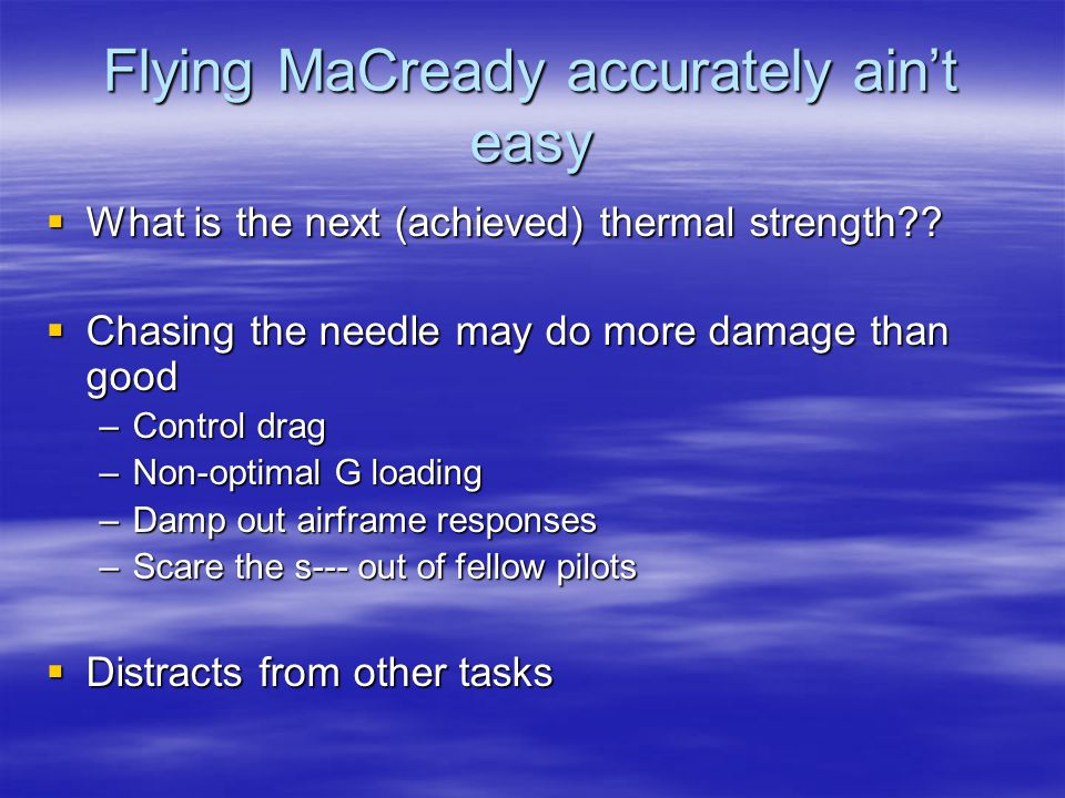 Flying MaCready accurately ain't easy  What is the next (achieved) thermal strength??  Chasing the needle may do more damage than good –Control drag