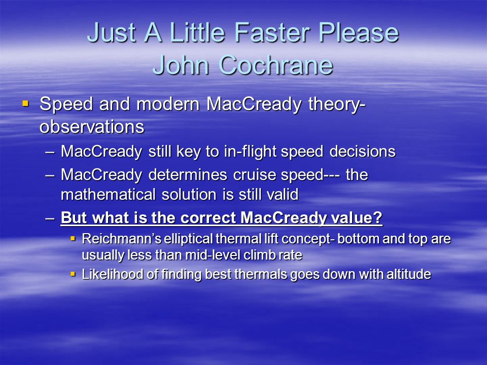Just A Little Faster Please John Cochrane  Speed and modern MacCready theory- observations –MacCready still key to in-flight speed decisions –MacCrea