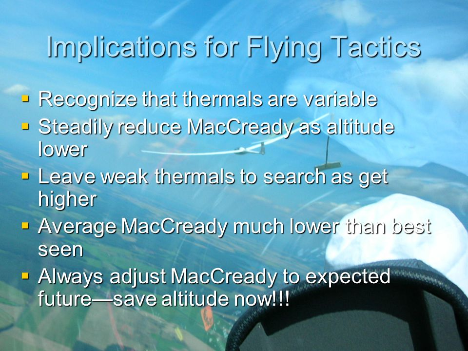 Implications for Flying Tactics  Recognize that thermals are variable  Steadily reduce MacCready as altitude lower  Leave weak thermals to search a