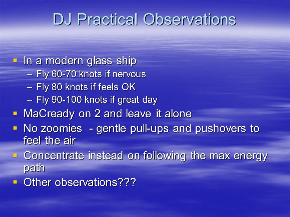 DJ Practical Observations  In a modern glass ship –Fly 60-70 knots if nervous –Fly 80 knots if feels OK –Fly 90-100 knots if great day  MaCready on