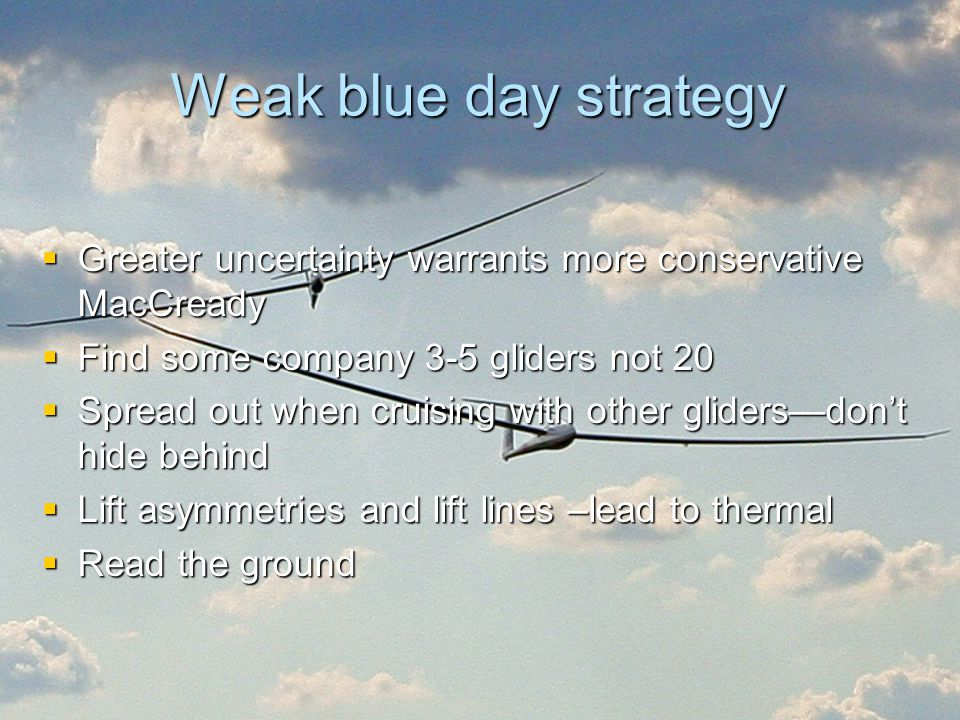 Weak blue day strategy  Greater uncertainty warrants more conservative MacCready  Find some company 3-5 gliders not 20  Spread out when cruising wi