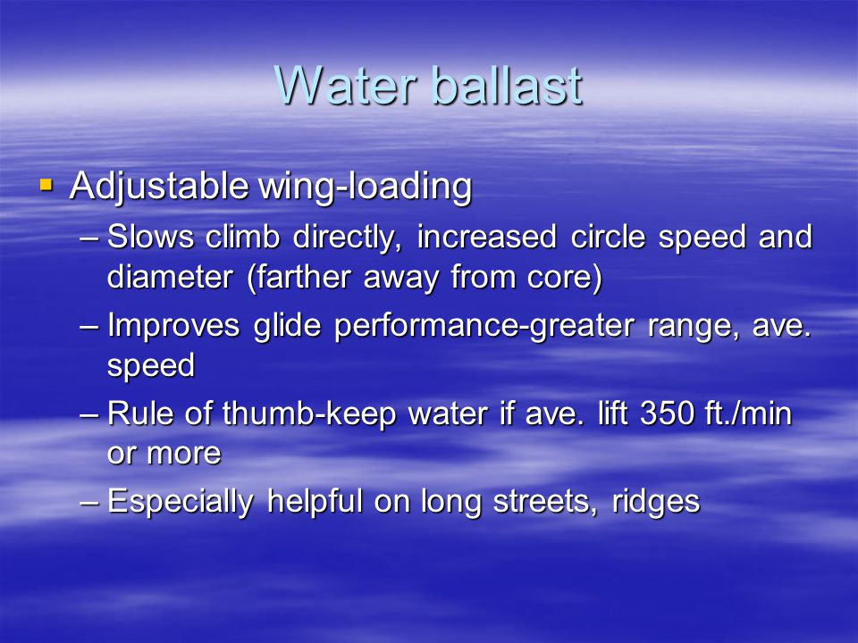 Water ballast  Adjustable wing-loading –Slows climb directly, increased circle speed and diameter (farther away from core) –Improves glide performanc