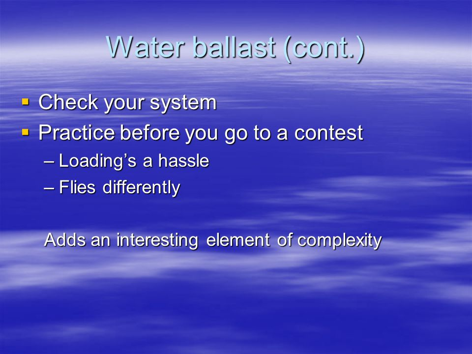 Water ballast (cont.)  Check your system  Practice before you go to a contest –Loading's a hassle –Flies differently Adds an interesting element of