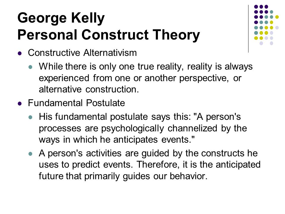 George Kelly Personal Construct Theory Within this model, the individual creates his or her own ways of seeing the world in which he lives; the world does not create them for him; (s)he builds constructs and tries them on for size; the constructs are sometimes organized into systems, group of constructs which embody subordinate and superordinate relationships; the same events can often be viewed in the light of two or more systems, yet the events do not belong to any system; and the individual s practical systems have particular foci and limited ranges of convenience.