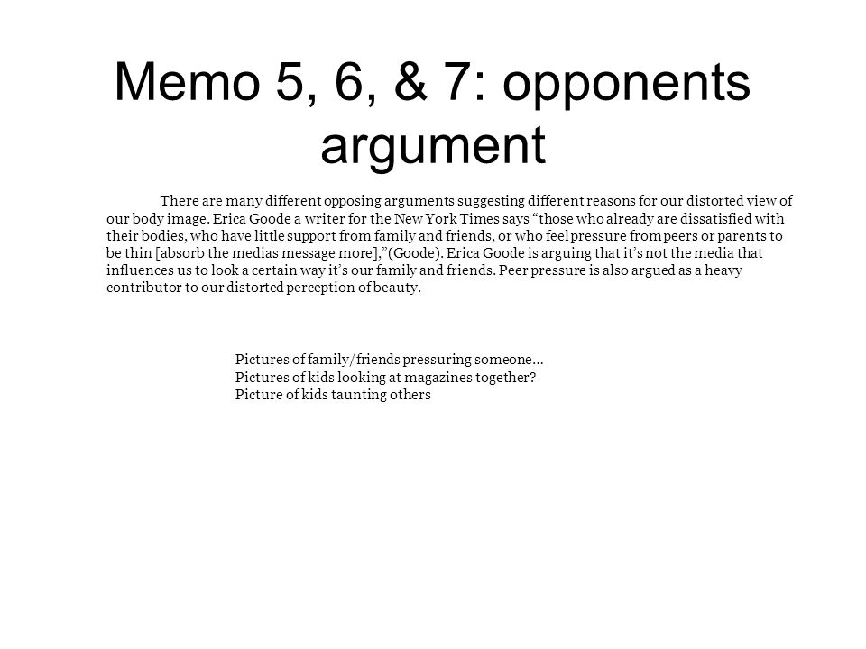 Memo 5, 6, & 7: opponents argument There are many different opposing arguments suggesting different reasons for our distorted view of our body image.