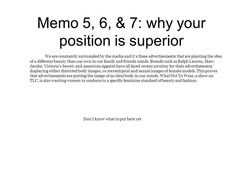 Memo 5, 6, & 7: why your position is superior We are constantly surrounded by the media and it's these advertisements that are planting the idea of a different beauty than our own in our family and friends minds.