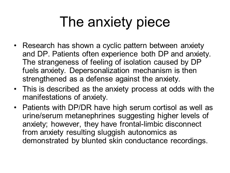 The anxiety piece Research has shown a cyclic pattern between anxiety and DP. Patients often experience both DP and anxiety. The strangeness of feelin