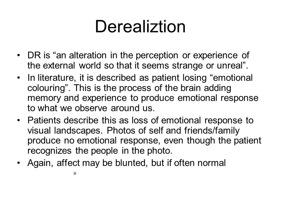 "Derealiztion DR is ""an alteration in the perception or experience of the external world so that it seems strange or unreal"". In literature, it is desc"