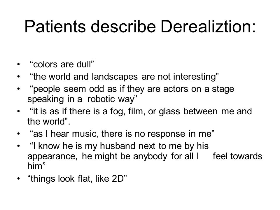 "Patients describe Derealiztion: ""colors are dull"" ""the world and landscapes are not interesting"" ""people seem odd as if they are actors on a stage spe"