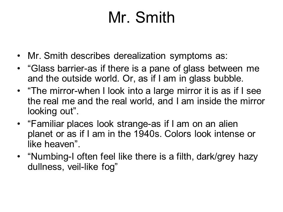 "Mr. Smith Mr. Smith describes derealization symptoms as: ""Glass barrier-as if there is a pane of glass between me and the outside world. Or, as if I a"