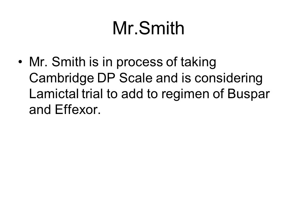 Mr.Smith Mr. Smith is in process of taking Cambridge DP Scale and is considering Lamictal trial to add to regimen of Buspar and Effexor.