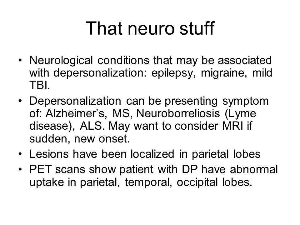 That neuro stuff Neurological conditions that may be associated with depersonalization: epilepsy, migraine, mild TBI. Depersonalization can be present