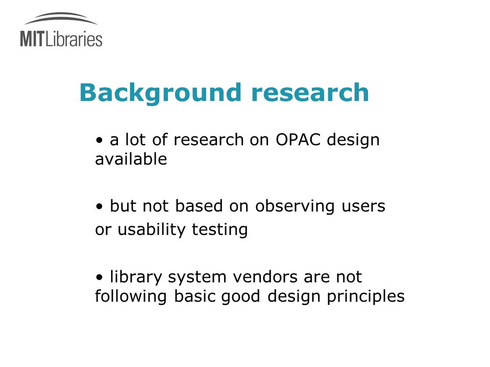 Background research a lot of research on OPAC design available but not based on observing users or usability testing library system vendors are not following basic good design principles
