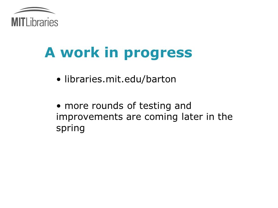 A work in progress libraries.mit.edu/barton more rounds of testing and improvements are coming later in the spring