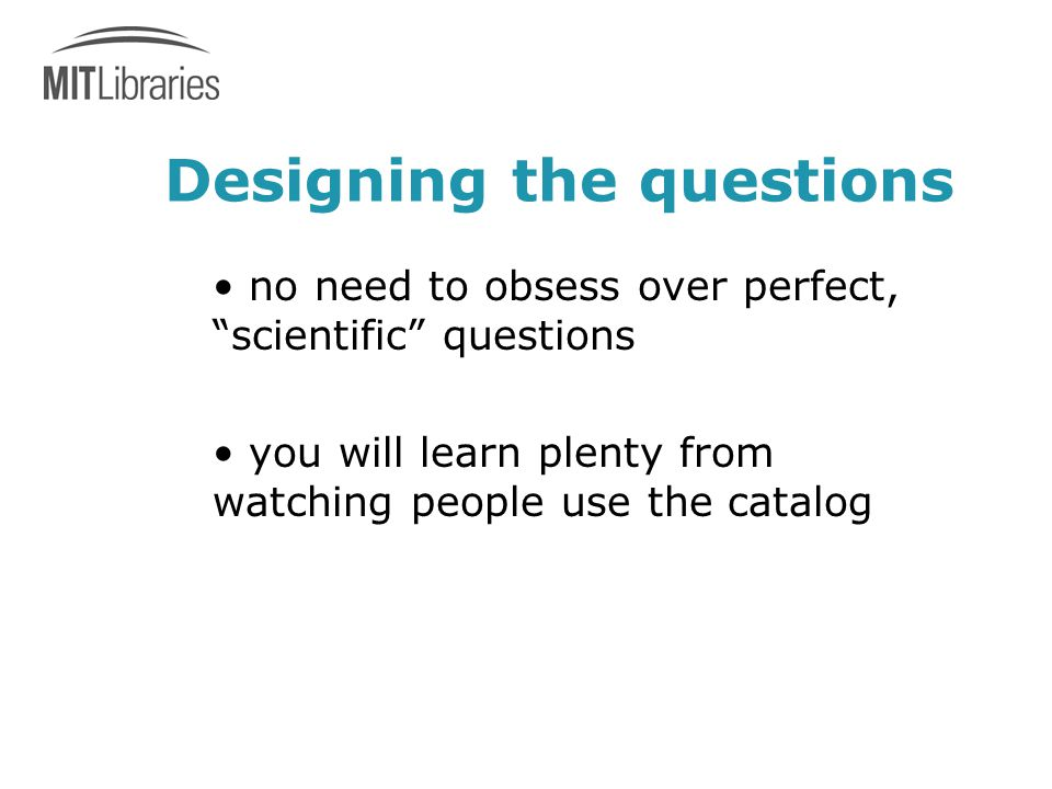 Designing the questions no need to obsess over perfect, scientific questions you will learn plenty from watching people use the catalog