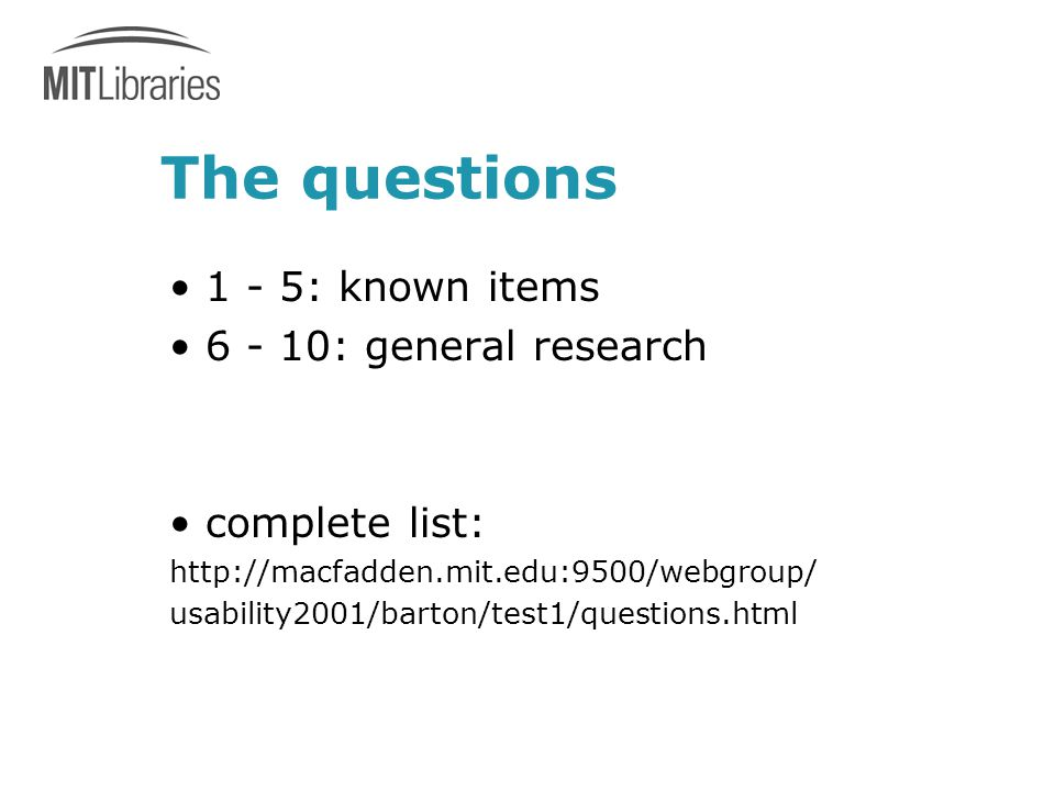 The questions 1 - 5: known items 6 - 10: general research complete list: http://macfadden.mit.edu:9500/webgroup/ usability2001/barton/test1/questions.html