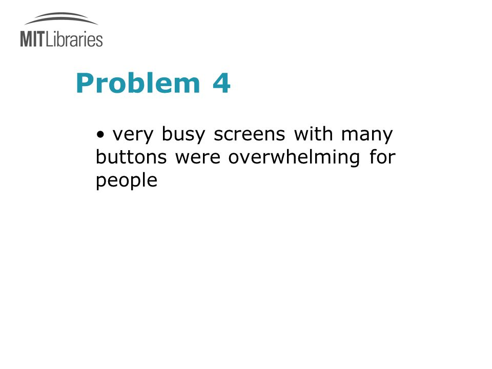 Problem 4 very busy screens with many buttons were overwhelming for people
