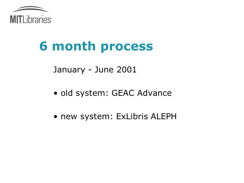 6 month process January - June 2001 old system: GEAC Advance new system: ExLibris ALEPH