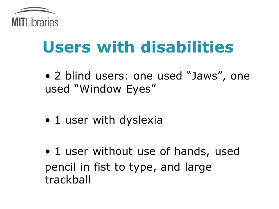 Users with disabilities 2 blind users: one used Jaws , one used Window Eyes 1 user with dyslexia 1 user without use of hands, used pencil in fist to type, and large trackball