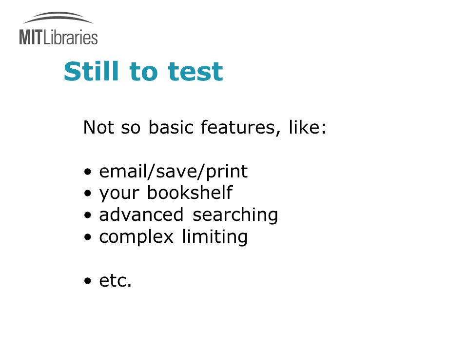 Still to test Not so basic features, like: email/save/print your bookshelf advanced searching complex limiting etc.