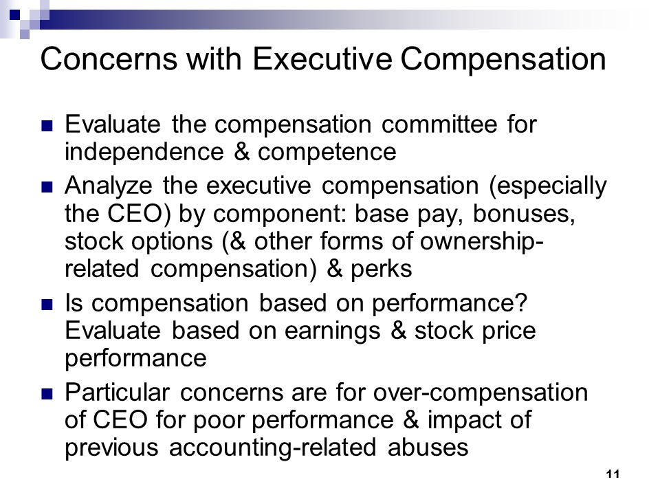 11 Concerns with Executive Compensation Evaluate the compensation committee for independence & competence Analyze the executive compensation (especially the CEO) by component: base pay, bonuses, stock options (& other forms of ownership- related compensation) & perks Is compensation based on performance.