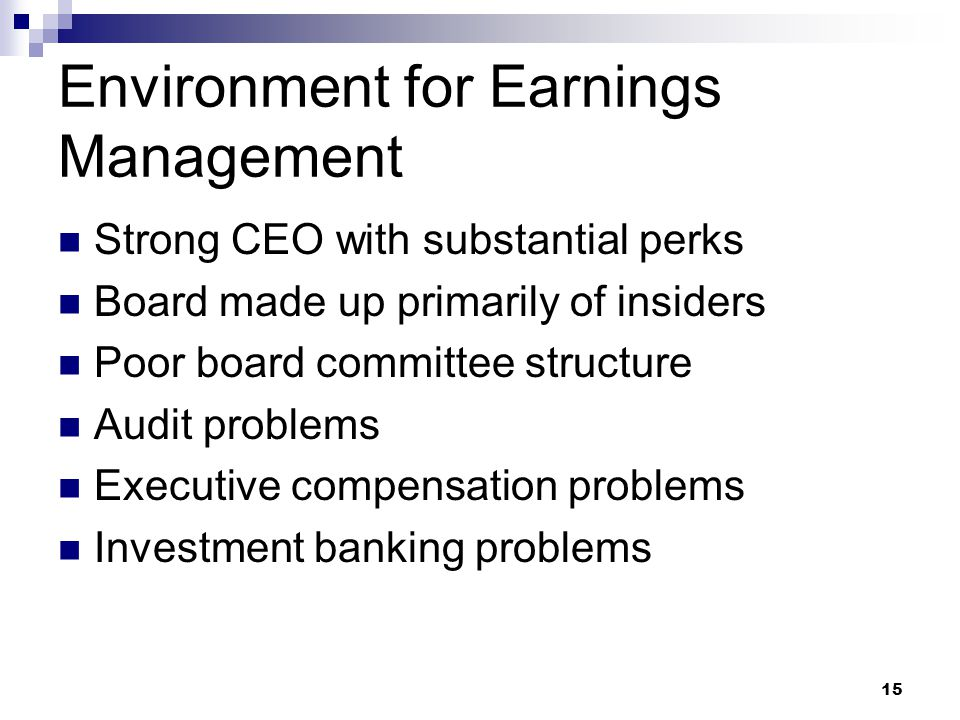15 Environment for Earnings Management Strong CEO with substantial perks Board made up primarily of insiders Poor board committee structure Audit problems Executive compensation problems Investment banking problems