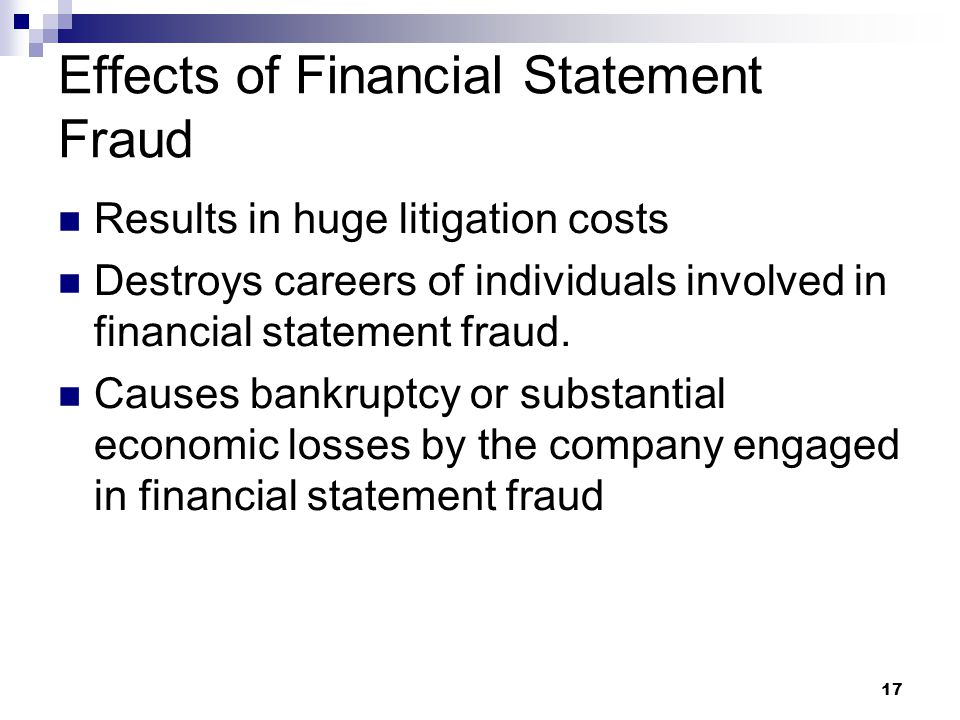 17 Effects of Financial Statement Fraud Results in huge litigation costs Destroys careers of individuals involved in financial statement fraud. Causes