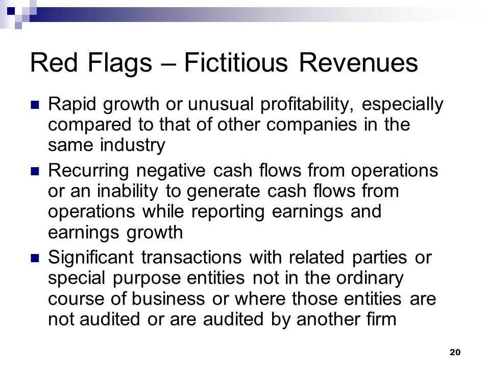 20 Red Flags – Fictitious Revenues Rapid growth or unusual profitability, especially compared to that of other companies in the same industry Recurrin