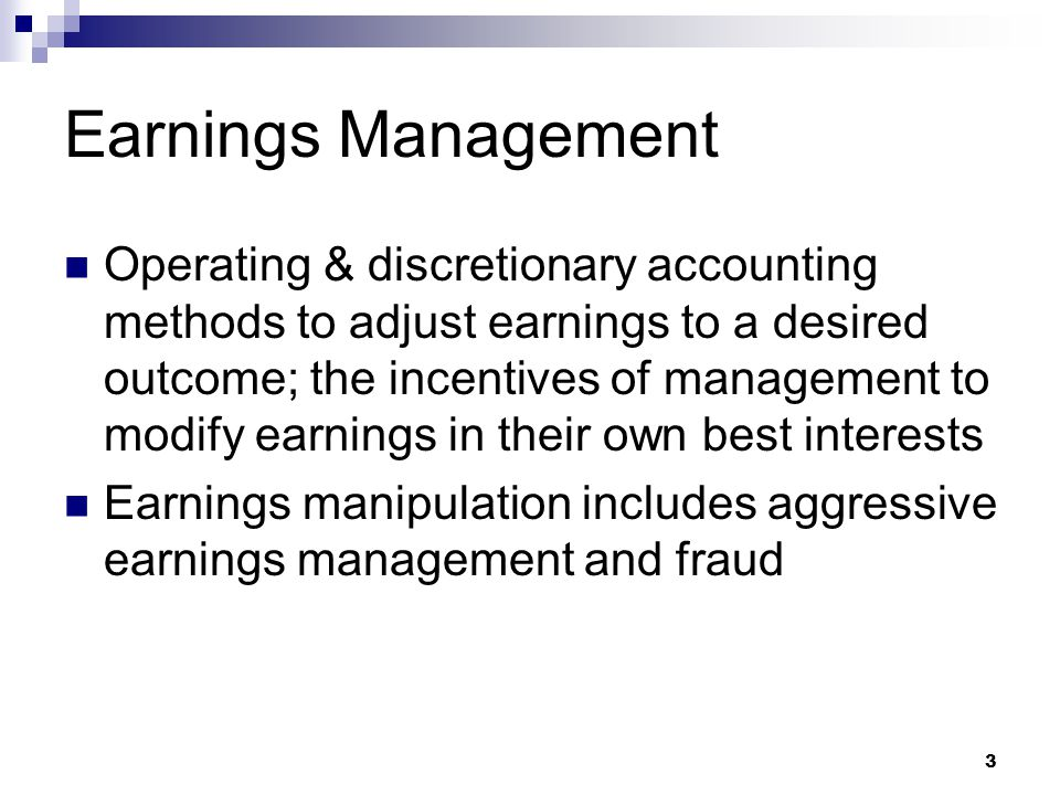 3 Earnings Management Operating & discretionary accounting methods to adjust earnings to a desired outcome; the incentives of management to modify ear