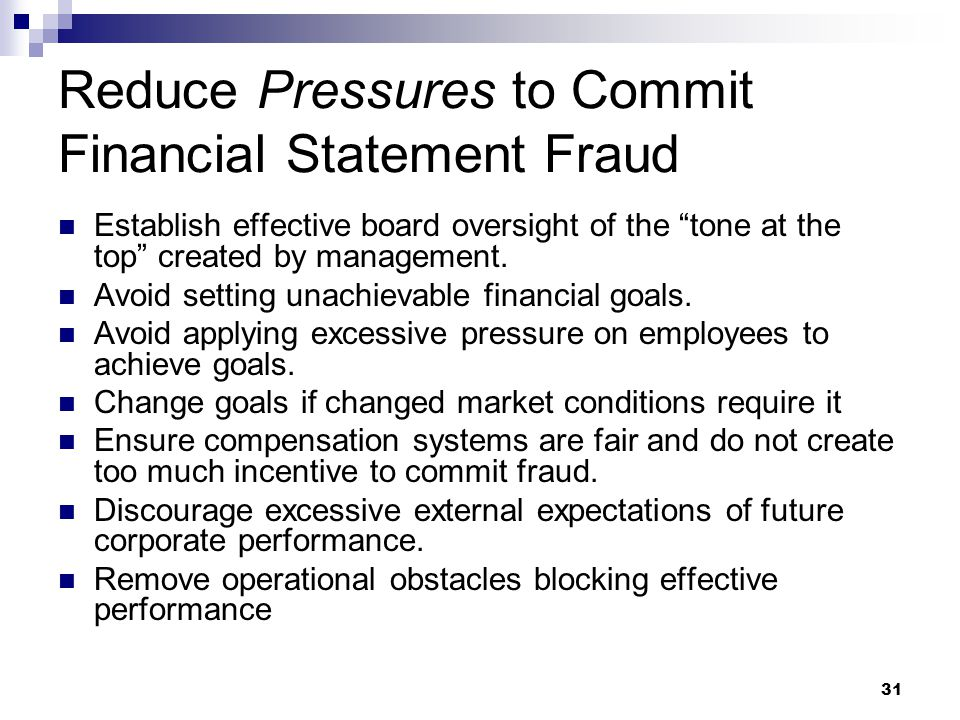 31 Reduce Pressures to Commit Financial Statement Fraud Establish effective board oversight of the tone at the top created by management.