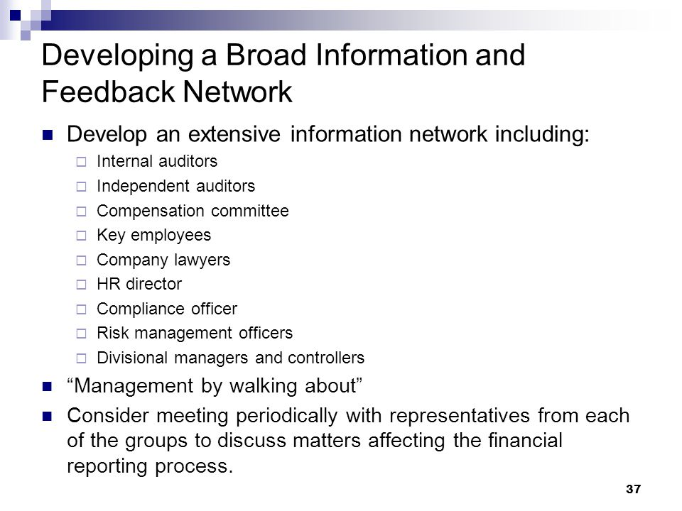 37 Developing a Broad Information and Feedback Network Develop an extensive information network including:  Internal auditors  Independent auditors  Compensation committee  Key employees  Company lawyers  HR director  Compliance officer  Risk management officers  Divisional managers and controllers Management by walking about Consider meeting periodically with representatives from each of the groups to discuss matters affecting the financial reporting process.